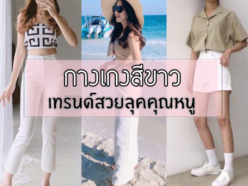 กางเกงสีขาว เทรนด์สวยลุคคุณหนู เรียบหรูดูแพง สวยได้หลายแบบ